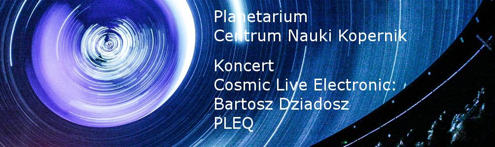 Cosmic Live Electronic: Bartosz Dziadosz PLEQ @ Planetarium Centrum Nauki Kopernik